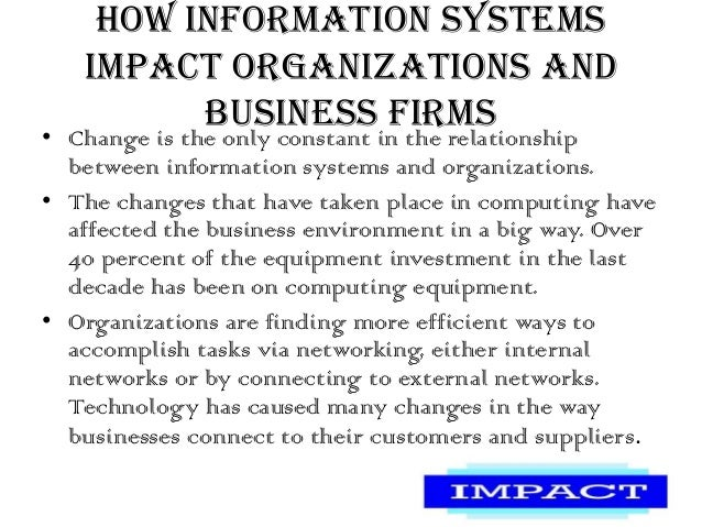 impact of information technology in business According to howstuffworks, information technology gives companies the ability to organize large databases, personal schedules and various other forms of important information information technology.