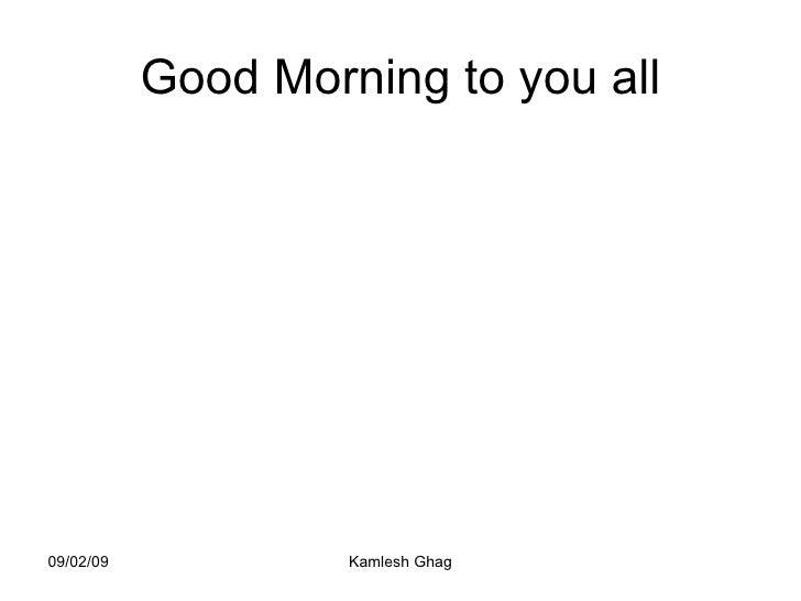 Good Morning to you all 09/02/09 Kamlesh Ghag