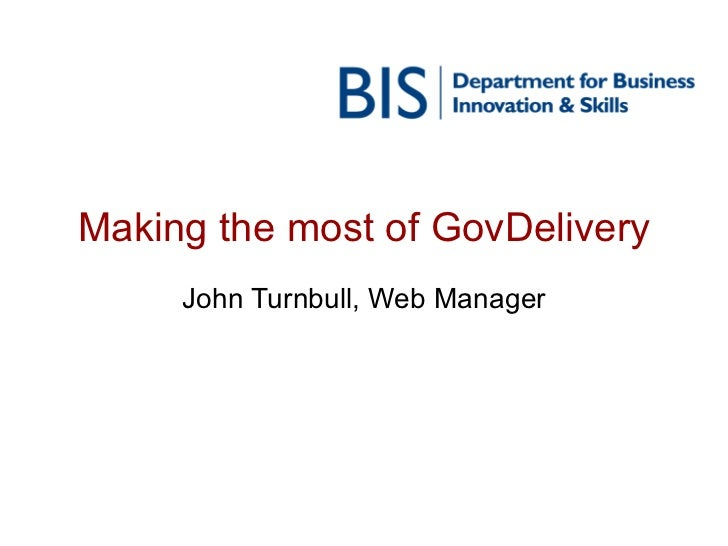 Making the most of GovDelivery John Turnbull, Web Manager