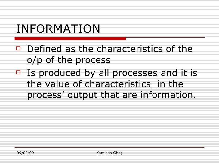 INFORMATION <ul><li>Defined as the characteristics of the o/p of the process  </li></ul><ul><li>Is produced by all process...