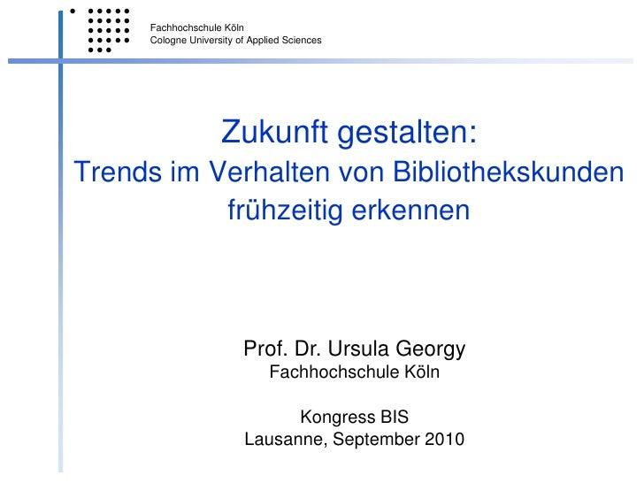 Zukunft gestalten:Trends im Verhalten von Bibliothekskunden frühzeitig erkennen <br />Prof. Dr. Ursula Georgy<br />Fachhoc...