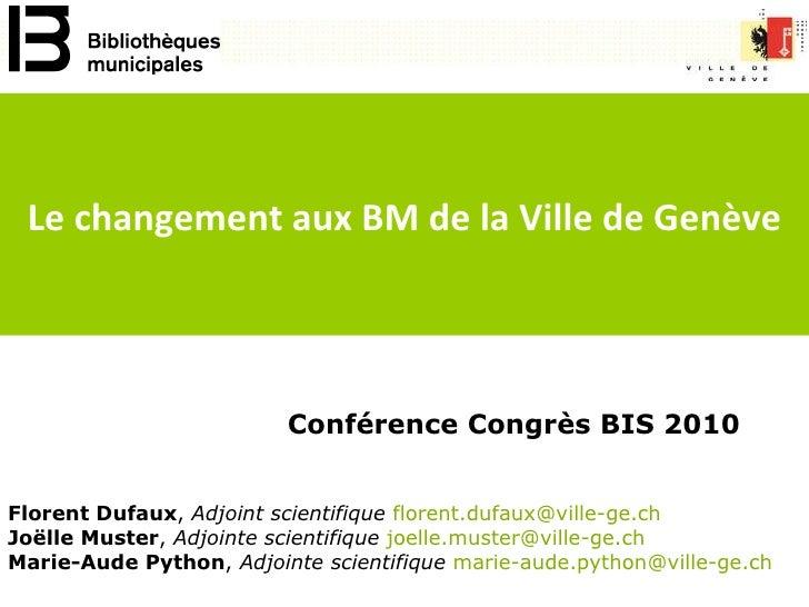 Conférence Congrès BIS 2010 Le changement aux BM de la Ville de Genève Florent Dufaux ,  Adjoint scientifique   florent.du...