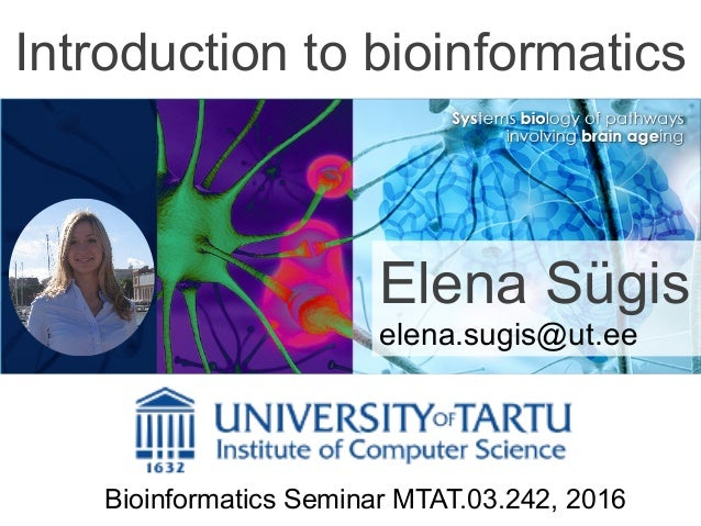 Introduction to bioinformatics Elena Sügis elena.sugis@ut.ee Bioinformatics Seminar MTAT.03.242, 2016