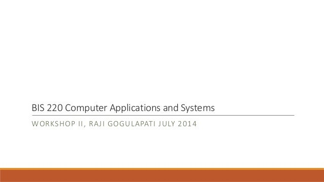 BIS 220 Computer Applications and Systems WORKSHOP II, RAJI GOGULAPATI JULY 2014
