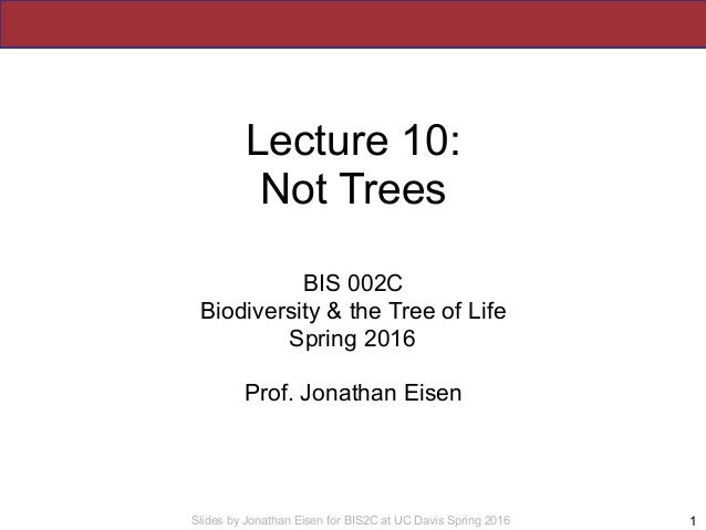 Slides by Jonathan Eisen for BIS2C at UC Davis Spring 2016 Lecture 10: Not Trees BIS 002C Biodiversity & the Tree of Life ...