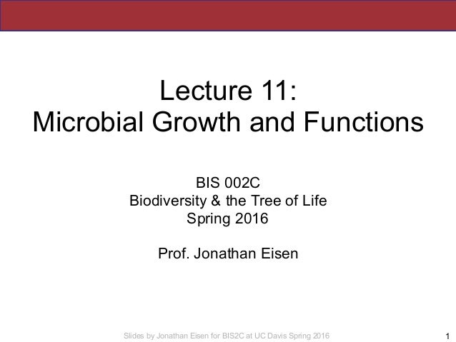 Slides by Jonathan Eisen for BIS2C at UC Davis Spring 2016 Lecture 11: Microbial Growth and Functions BIS 002C Biodiversit...