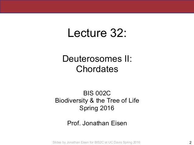 Slides by Jonathan Eisen for BIS2C at UC Davis Spring 2016 Lecture 32: Deuterosomes II: Chordates BIS 002C Biodiversity & ...