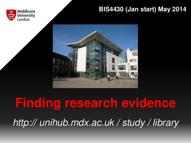 Finding research evidence http:// unihub.mdx.ac.uk / study / library BIS4430 (Jan start) May 2014