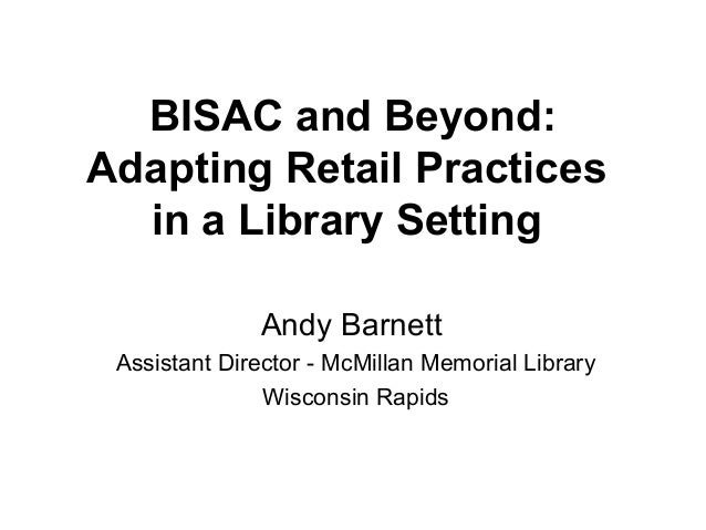 BISAC and Beyond: Adapting Retail Practices in a Library Setting Andy Barnett Assistant Director - McMillan Memorial Libra...