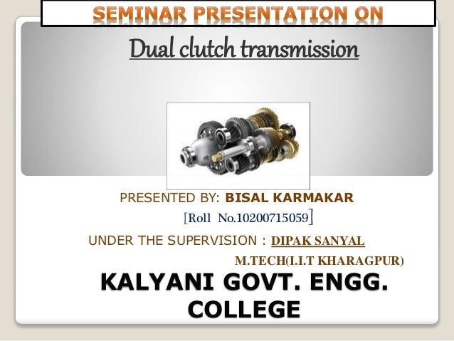 KALYANI GOVT. ENGG. COLLEGE Dual clutch transmission PRESENTED BY: BISAL KARMAKAR [Roll No.10200715059] UNDER THE SUPERVIS...