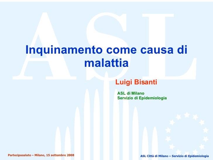 Inquinamento come causa di malattia ASL Città di Milano – Servizio di Epidemiologia Luigi Bisanti ASL di Milano Servizio d...