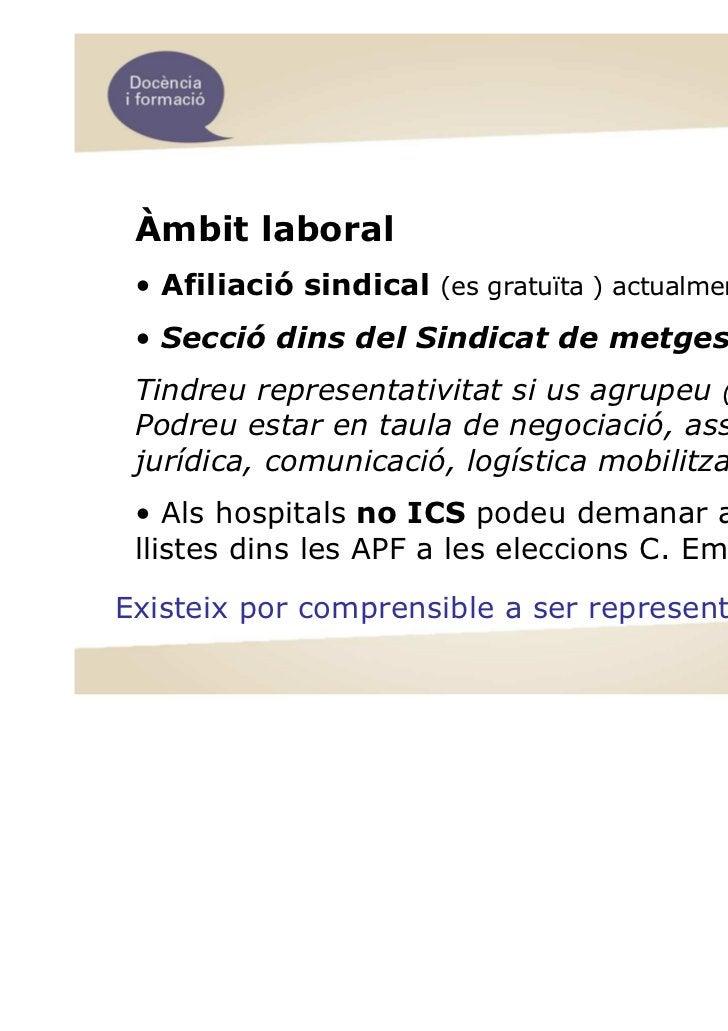 Àmbit laboral • Afiliació sindical (es gratuïta ) actualment 208 MIR • Secció dins del Sindicat de metges Tindreu represen...