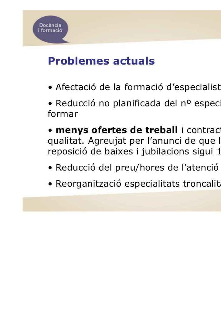 Problemes actuals• Afectació de la formació d'especialistes• Reducció no planificada del nº especialistes aformar• menys o...