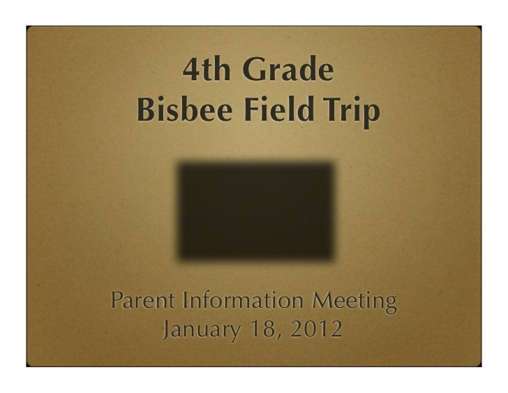 4th Grade  Bisbee Field TripParent Information Meeting     January 18, 2012