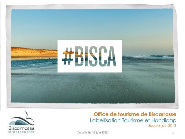 Office de tourisme de BiscarrosseLabellisation Tourisme et HandicapJeudi 6 juin 2013Accesibilité - 6 juin 2013 1
