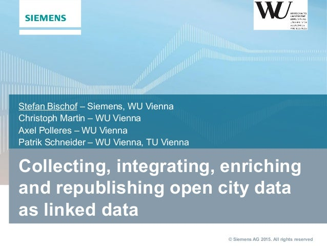 © Siemens AG 2015. All rights reserved Collecting, integrating, enriching and republishing open city data as linked data S...