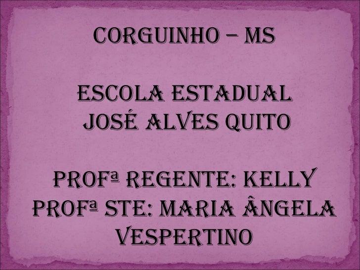 Corguinho – MS Escola Estadual José Alves Quito Profª Regente: Kelly Profª STE: Maria Ângela Vespertino
