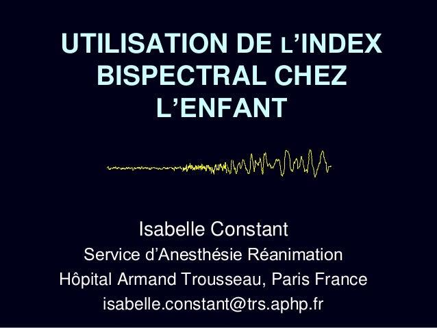 UTILISATION DE L'INDEX BISPECTRAL CHEZ L'ENFANT Isabelle Constant Service d'Anesthésie Réanimation Hôpital Armand Troussea...