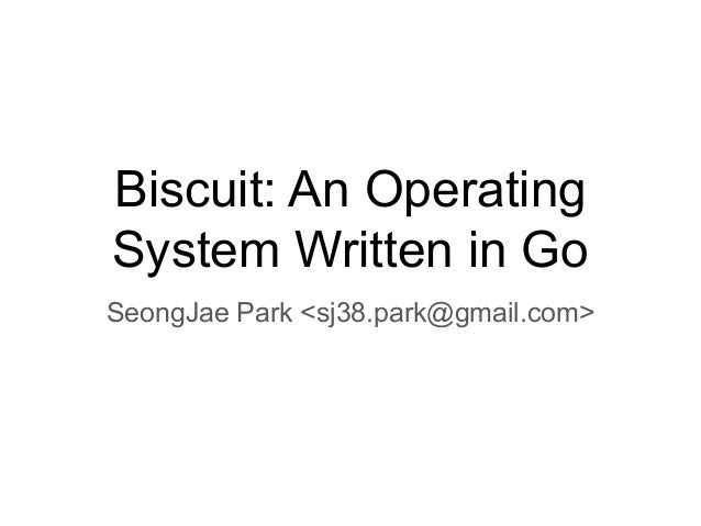 Biscuit: An Operating System Written in Go SeongJae Park <sj38.park@gmail.com>