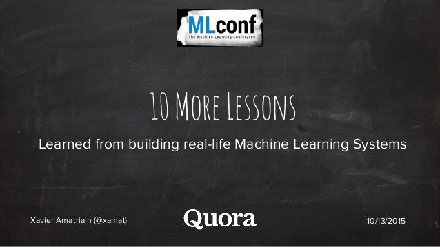 10MoreLessons Learned from building real-life Machine Learning Systems Xavier Amatriain (@xamat) 10/13/2015