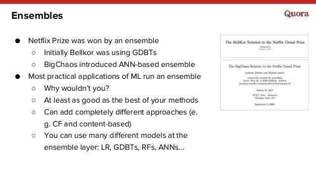 Ensembles ● Netflix Prize was won by an ensemble ○ Initially Bellkor was using GDBTs ○ BigChaos introduced ANN-based ensem...