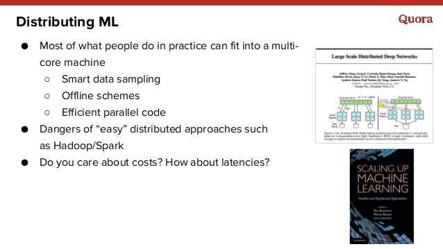 Distributing ML ● Most of what people do in practice can fit into a multi- core machine ○ Smart data sampling ○ Offline sc...
