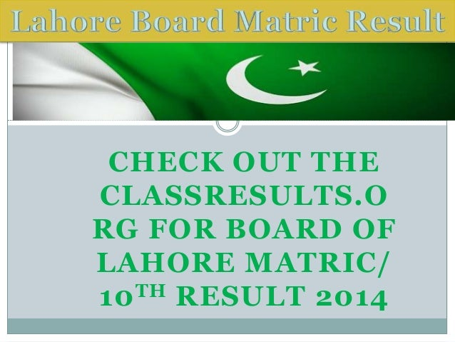CHECK OUT THE CLASSRESULTS.O RG FOR BOARD OF LAHORE MATRIC/ 10TH RESULT 2014