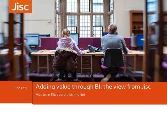 Marianne Sheppard, Jisc infoNet June 2014 Adding value through BI: the view from Jisc