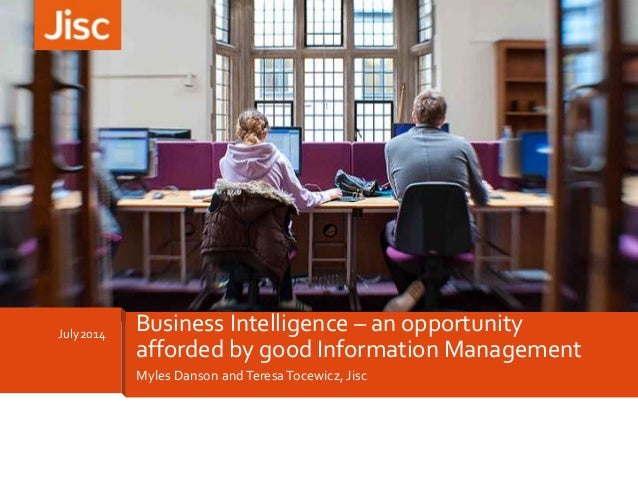 Myles Danson andTeresa Tocewicz, Jisc July2014 Business Intelligence – an opportunity afforded by good Information Managem...