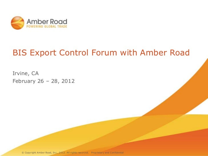 BIS Export Control Forum with Amber RoadIrvine, CAFebruary 26 – 28, 2012   © Copyright Amber Road, Inc., 2012. All rights ...