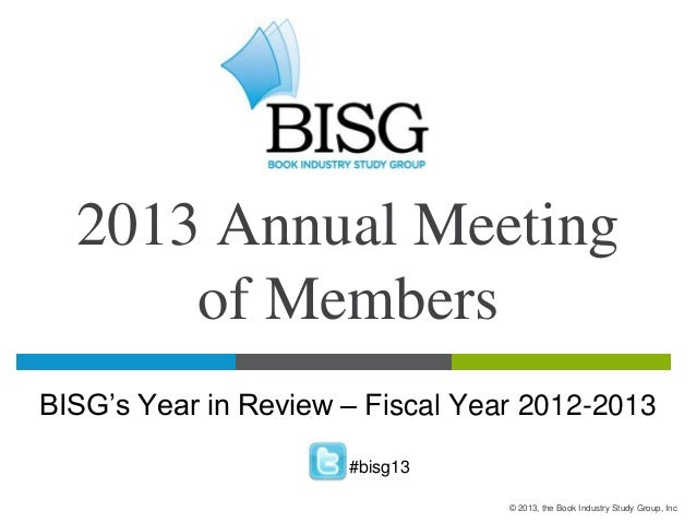 2013 Annual Meeting of Members BISG's Year in Review – Fiscal Year 2012-2013 #bisg13 © 2013, the Book Industry Study Group...