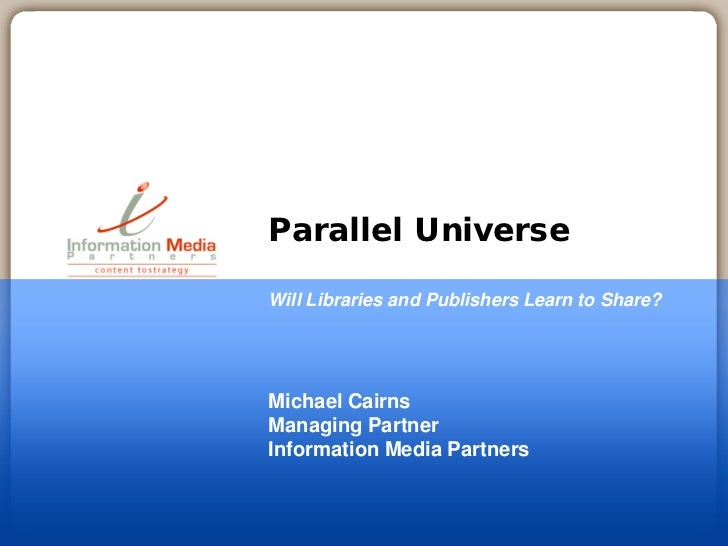 Parallel UniverseWill Libraries and Publishers Learn to Share?Michael CairnsManaging PartnerInformation Media Partners