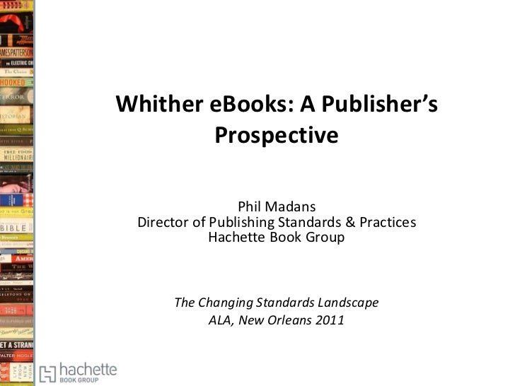 Whither eBooks: A Publisher's        Prospective                 Phil Madans Director of Publishing Standards & Practices ...
