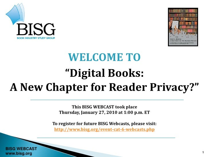 """WELCOME TO          """"Digital Books: A New Chapter for Reader Privacy?""""                       This BISG WEBCAST took place ..."""