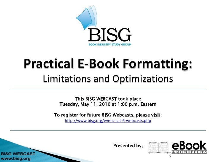 Practical E-Book Formatting:    Limitations and Optimizations              This BISG WEBCAST took place        Tuesday, Ma...