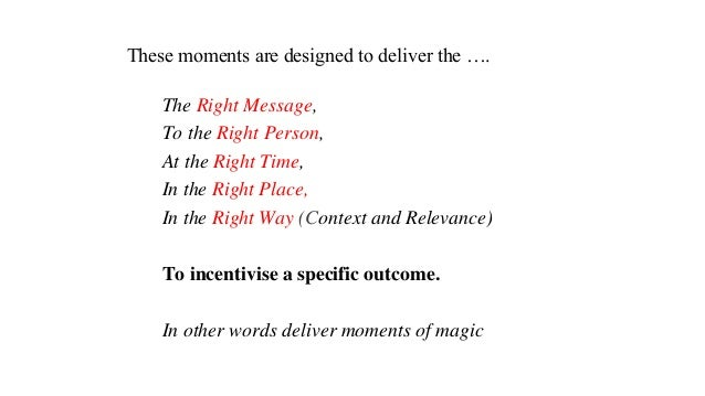 These moments are designed to deliver the …. The Right Message, To the Right Person, At the Right Time, In the Right Place...