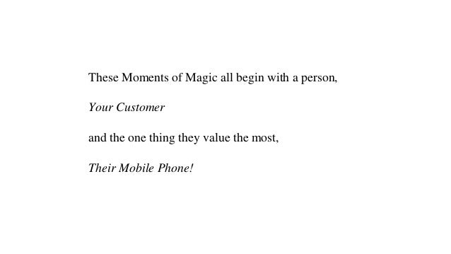These Moments of Magic all begin with a person, Your Customer and the one thing they value the most, Their Mobile Phone!