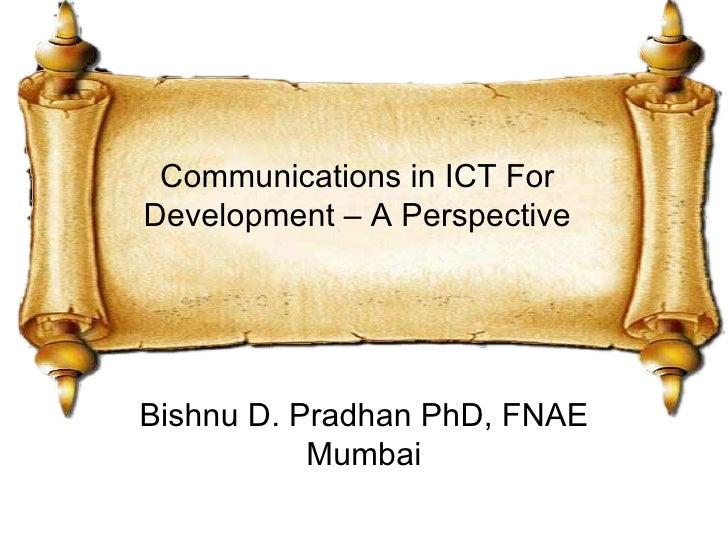 Communications in ICT ForDevelopment – A PerspectiveBishnu D. Pradhan PhD, FNAE           Mumbai