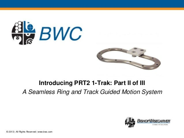 © 2013 | All Rights Reserved | www.bwc.comMotion Without Limits ®Introducing PRT2 1-Trak: Part II of IIIA Seamless Ring an...
