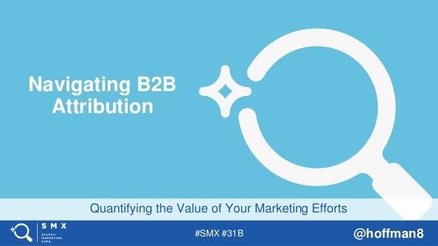 #SMX #31B @hoffman8 Quantifying the Value of Your Marketing Efforts Navigating B2B Attribution