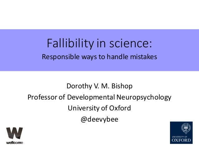 Fallibility	in	science: Responsible	ways	to	handle	mistakes Dorothy	V.	M.	Bishop Professor	of	Developmental	Neuropsycholog...