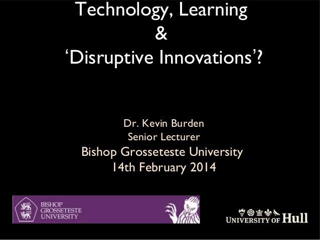 Technology, Learning & 'Disruptive Innovations'? Dr. Kevin Burden Senior Lecturer  Bishop Grosseteste University 14th Febr...