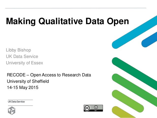 Making Qualitative Data Open Libby Bishop UK Data Service University of Essex RECODE – Open Access to Research Data Univer...
