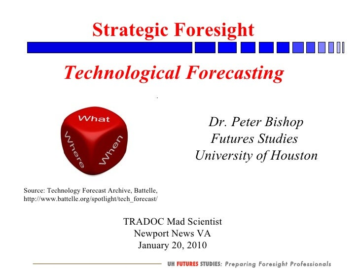 TRADOC Mad Scientist Newport News VA January 20, 2010 Strategic Foresight Technological Forecasting Dr. Peter Bishop Futur...