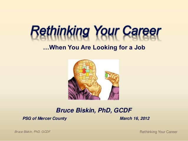 Bruce Biskin, PhD, GCDF PSG of Mercer County March 16, 2012 …When You Are Looking for a Job Bruce Biskin, PhD, GCDF Rethin...