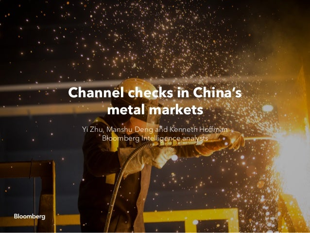 Channel checks in China's metal markets Yi Zhu, Manshu Deng and Kenneth Hoffman Bloomberg Intelligence analysts