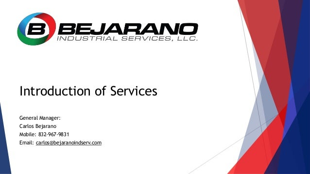 Introduction of Services General Manager: Carlos Bejarano Mobile: 832-967-9831 Email: carlos@bejaranoindserv.com