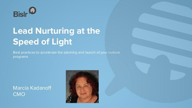 Lead Nurturing at the Speed of Light Best practices to accelerate the planning and launch of your nurture programs Marcia ...