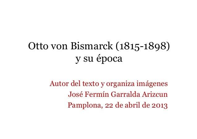 Otto von Bismarck (1815-1898)y su épocaAutor del texto y organiza imágenesJosé Fermín Garralda ArizcunPamplona, 22 de abri...