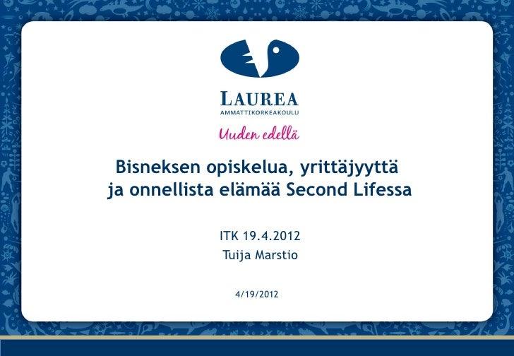 Bisneksen opiskelua, yrittäjyyttäja onnellista elämää Second Lifessa            ITK 19.4.2012             Tuija Marstio   ...